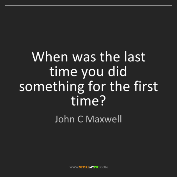 John C Maxwell: When was the last time you did something for the first...