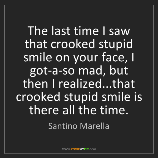 Santino Marella: The last time I saw that crooked stupid smile on your...