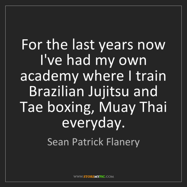 Sean Patrick Flanery: For the last years now I've had my own academy where...