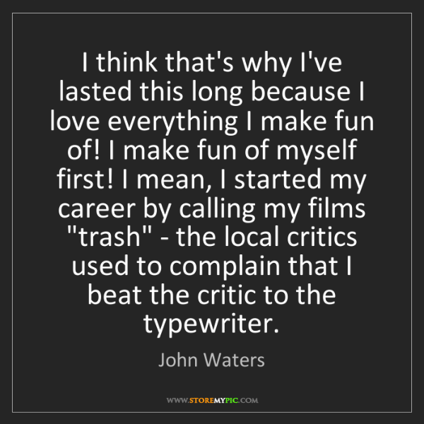 John Waters: I think that's why I've lasted this long because I love...