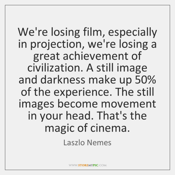 We're losing film, especially in projection, we're losing a great achievement of ...