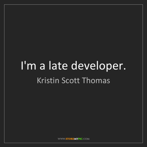 Kristin Scott Thomas: I'm a late developer.
