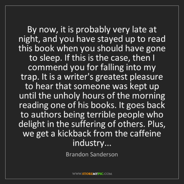 Brandon Sanderson: By now, it is probably very late at night, and you have...