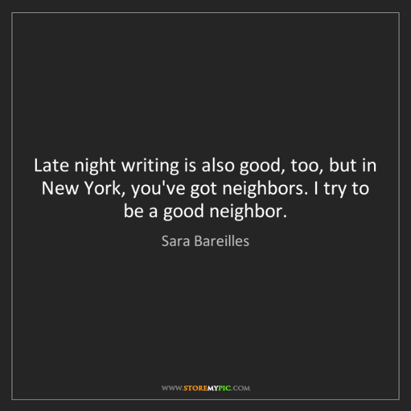 Sara Bareilles: Late night writing is also good, too, but in New York,...
