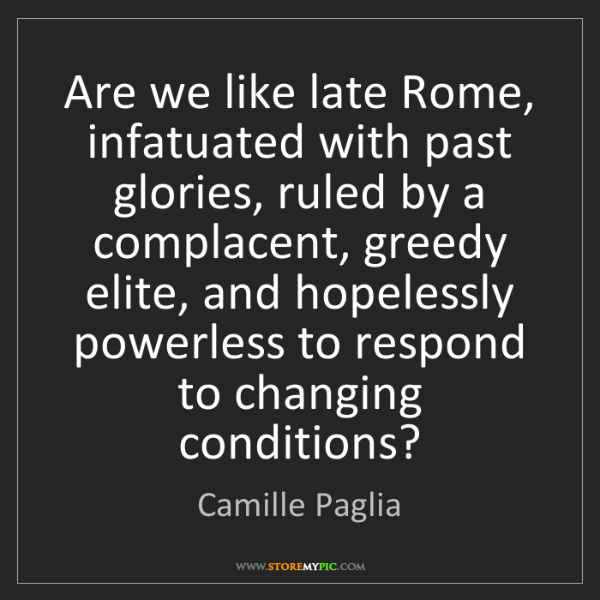 Camille Paglia: Are we like late Rome, infatuated with past glories,...