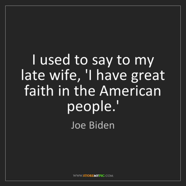 Joe Biden: I used to say to my late wife, 'I have great faith in...