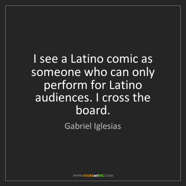 Gabriel Iglesias: I see a Latino comic as someone who can only perform...