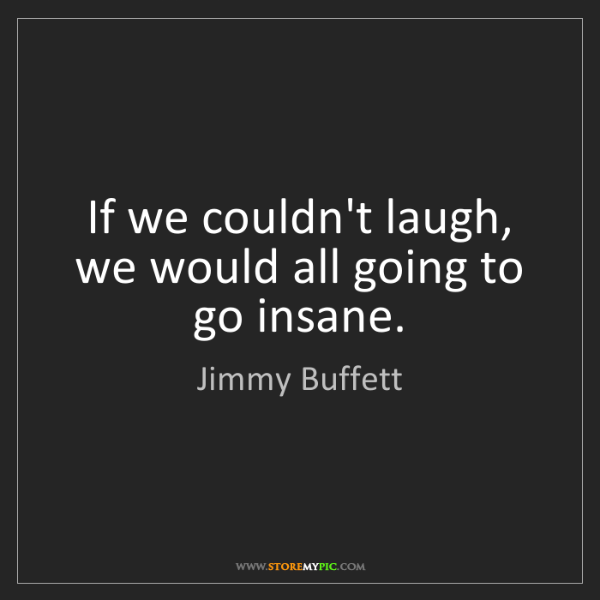 Jimmy Buffett: If we couldn't laugh, we would all going to go insane.