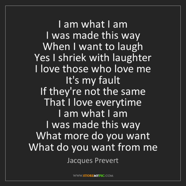 Jacques Prevert: I am what I am   I was made this way   When I want to...