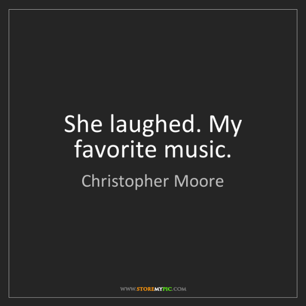 Christopher Moore: She laughed. My favorite music.
