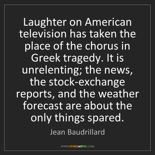 Jean Baudrillard: Laughter on American television has taken the place of...