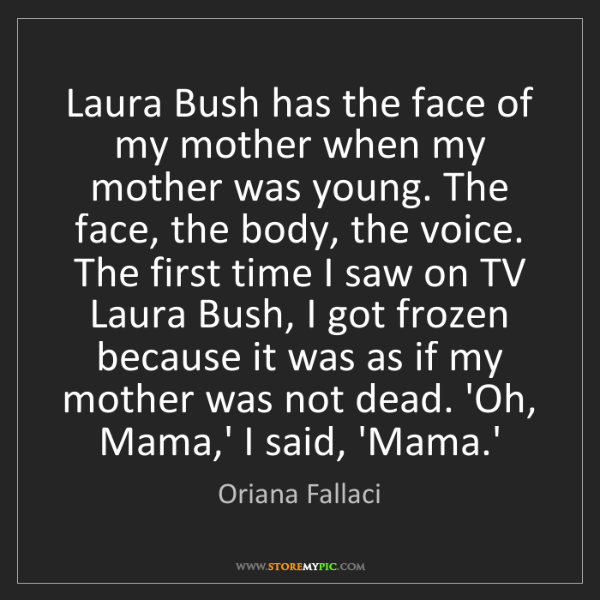 Oriana Fallaci: Laura Bush has the face of my mother when my mother was...