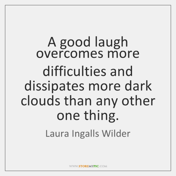 A good laugh overcomes more difficulties and dissipates more dark clouds than ...