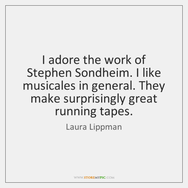 I adore the work of Stephen Sondheim. I like musicales in general. ...
