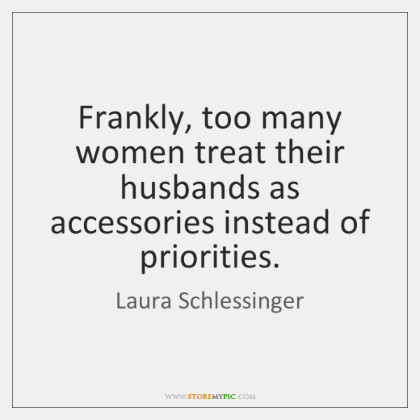 Frankly, too many women treat their husbands as accessories instead of priorities.