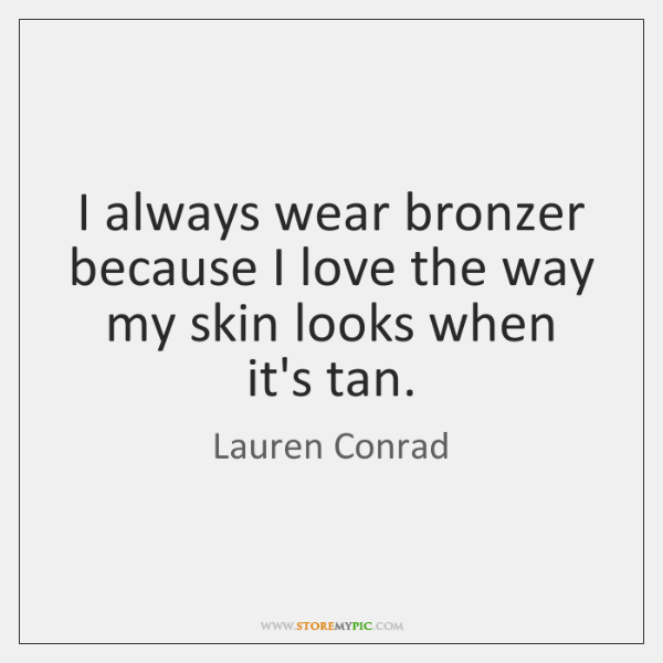 I always wear bronzer because I love the way my skin looks ...