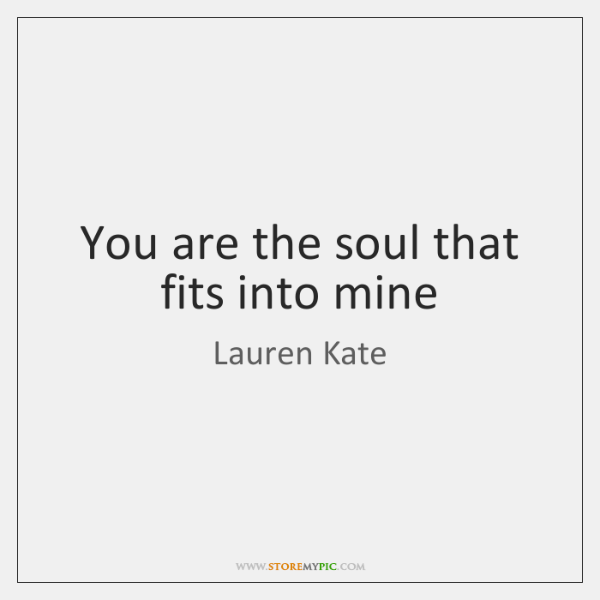 You are the soul that fits into mine