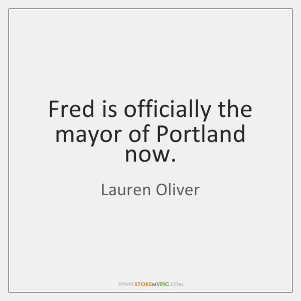 Fred is officially the mayor of Portland now.