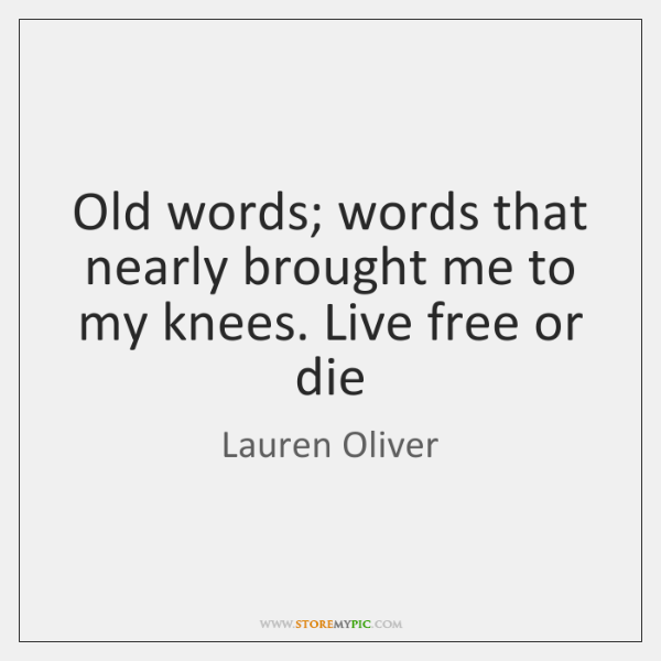 Old words; words that nearly brought me to my knees. Live free ...