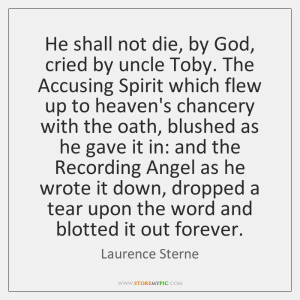 He shall not die, by God, cried by uncle Toby. The Accusing ...