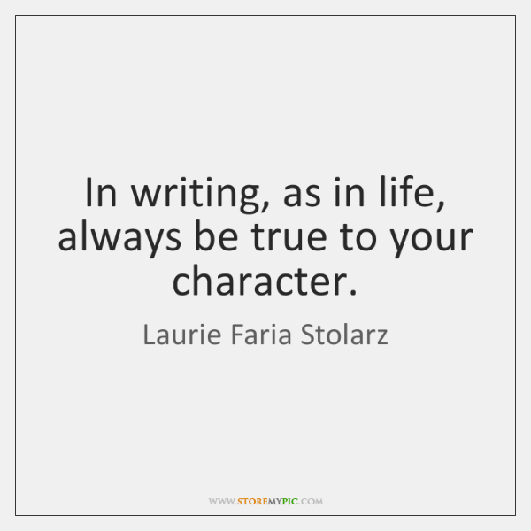 In writing, as in life, always be true to your character.