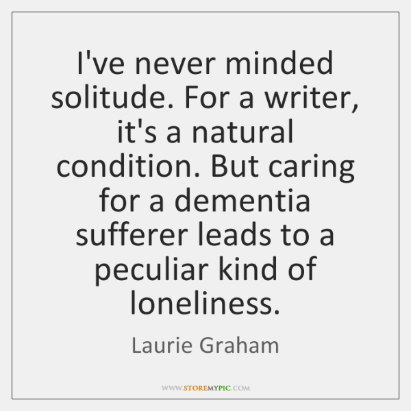 I've never minded solitude. For a writer, it's a natural condition. But ...