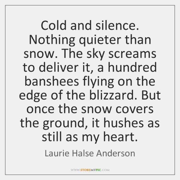 Cold and silence. Nothing quieter than snow. The sky screams to deliver ...
