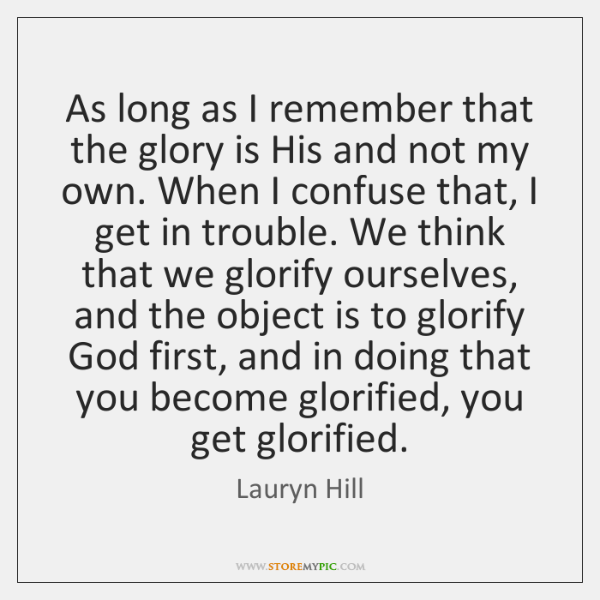 As long as I remember that the glory is His and not ...