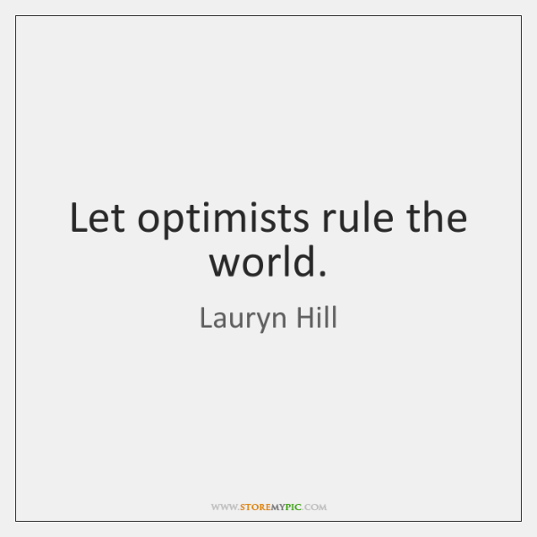 Let optimists rule the world.