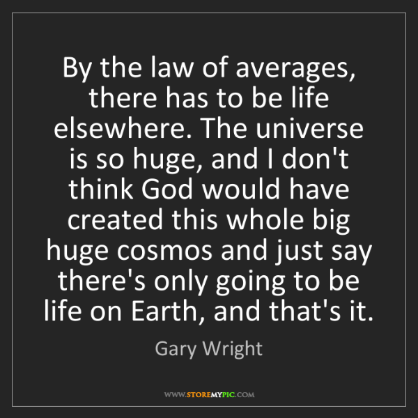 Gary Wright: By the law of averages, there has to be life elsewhere....