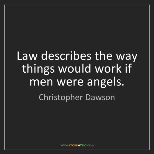 Christopher Dawson: Law describes the way things would work if men were angels.