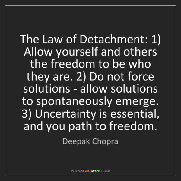 Deepak Chopra: The Law of Detachment: 1) Allow yourself and others the...