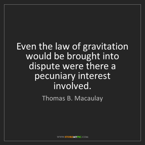 Thomas B. Macaulay: Even the law of gravitation would be brought into dispute...