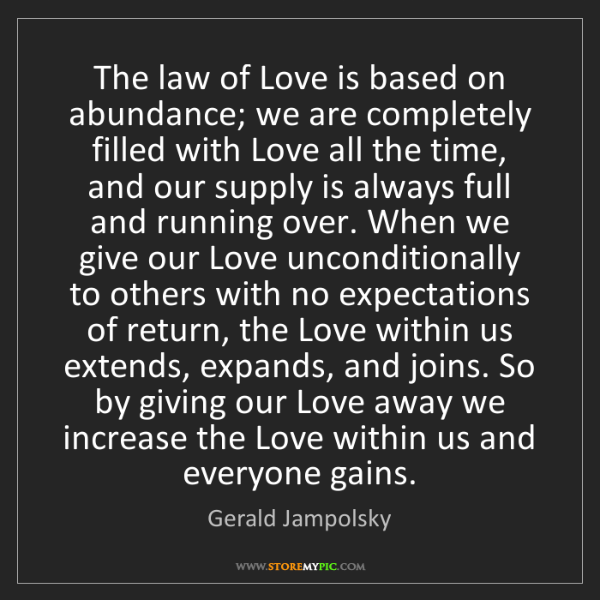 Gerald Jampolsky: The law of Love is based on abundance; we are completely...