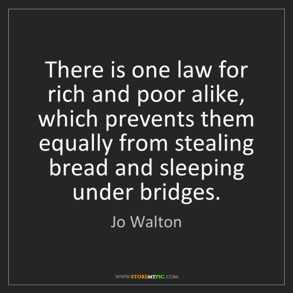 Jo Walton: There is one law for rich and poor alike, which prevents...