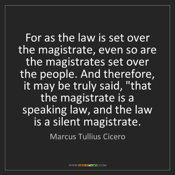 Marcus Tullius Cicero: For as the law is set over the magistrate, even so are...