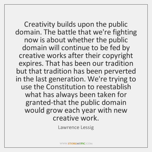 Creativity builds upon the public domain. The battle that we're fighting now ...
