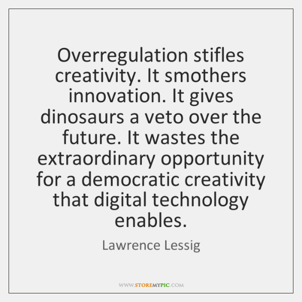 Overregulation stifles creativity. It smothers innovation. It gives dinosaurs a veto over ...