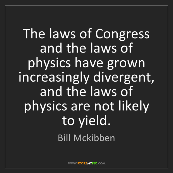 Bill Mckibben: The laws of Congress and the laws of physics have grown...