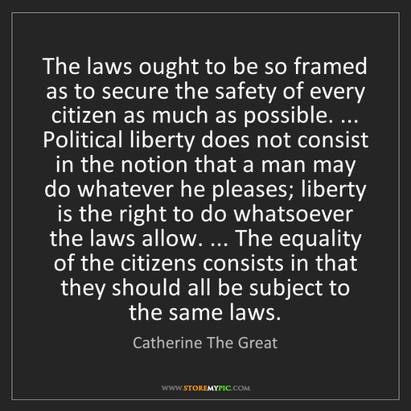 Catherine The Great: The laws ought to be so framed as to secure the safety...