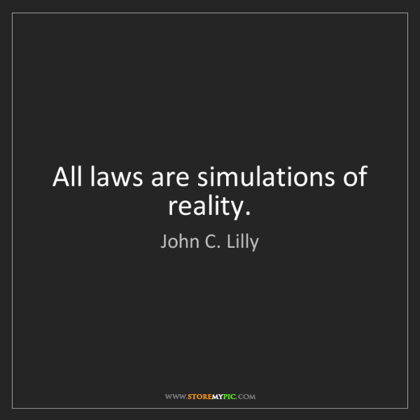John C. Lilly: All laws are simulations of reality.
