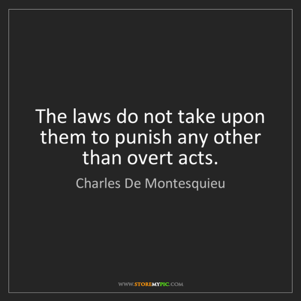 Charles De Montesquieu: The laws do not take upon them to punish any other than...