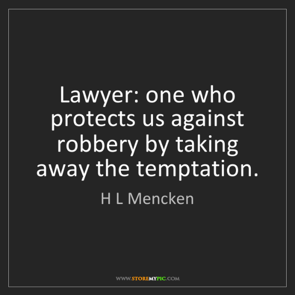 H L Mencken: Lawyer: one who protects us against robbery by taking...