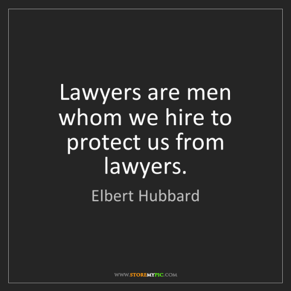 Elbert Hubbard: Lawyers are men whom we hire to protect us from lawyers.