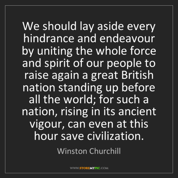 Winston Churchill: We should lay aside every hindrance and endeavour by...