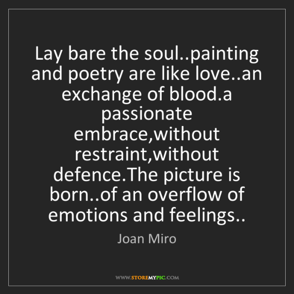 Joan Miro: Lay bare the soul..painting and poetry are like love..an...