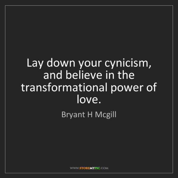 Bryant H Mcgill: Lay down your cynicism, and believe in the transformational...