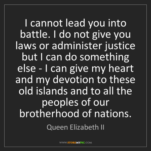 Queen Elizabeth II: I cannot lead you into battle. I do not give you laws...