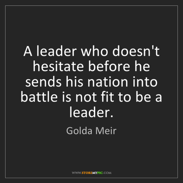 Golda Meir: A leader who doesn't hesitate before he sends his nation...