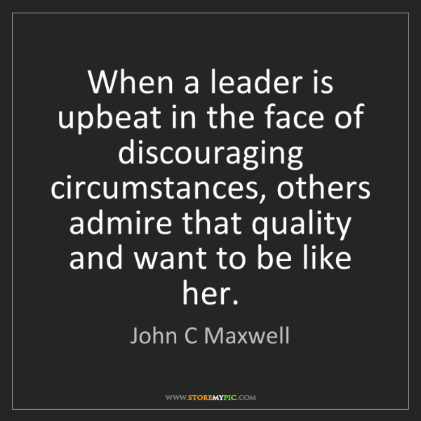 John C Maxwell: When a leader is upbeat in the face of discouraging circumstances,...